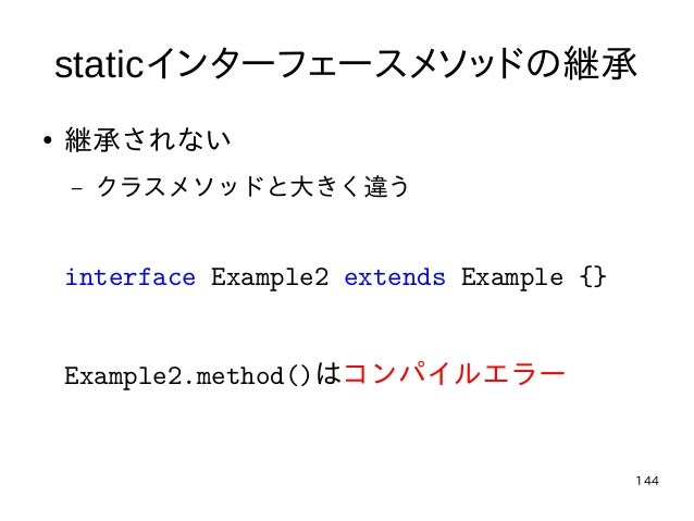 144 staticインターフェースメソッドの継承 ● 継承されない – クラスメソッドと大きく違う interface Example2 extends Example {} Example2.method()はコンパイルエラー