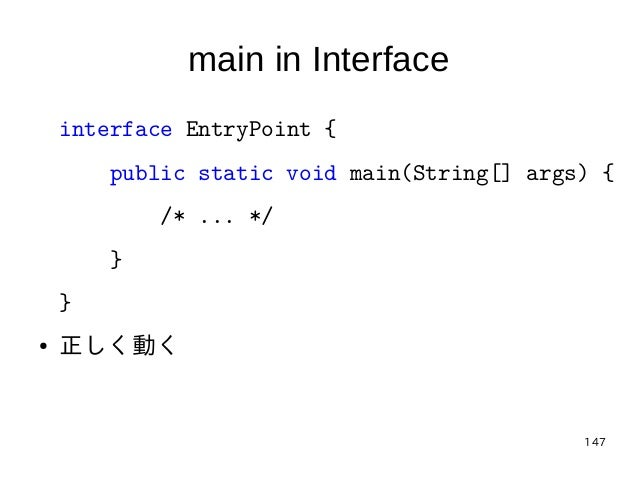 147 main in Interface interface EntryPoint { public static void main(String[] args) { /* ... */ } } ● 正しく動く