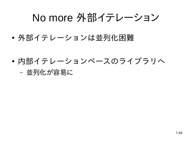 149 No more 外部イテレーション ● 外部イテレーションは並列化困難 ● 内部イテレーションベースのライブラリへ – 並列化が容易に