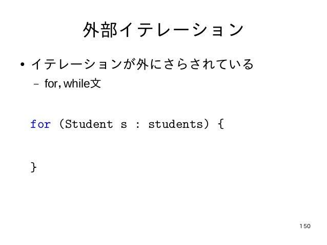 150 外部イテレーション ● イテレーションが外にさらされている – for,while文 for (Student s : students) { }