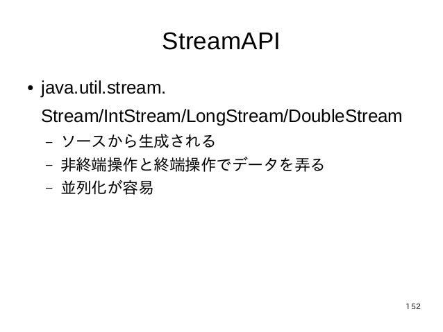 152 StreamAPI ● java.util.stream. Stream/IntStream/LongStream/DoubleStream – ソースから生成される – 非終端操作と終端操作でデータを弄る – 並列化が容易
