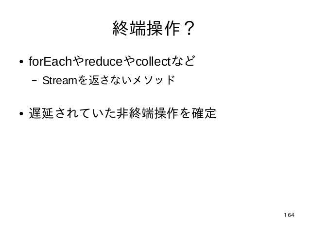 164 終端操作? ● forEachやreduceやcollectなど – Streamを返さないメソッド ● 遅延されていた非終端操作を確定