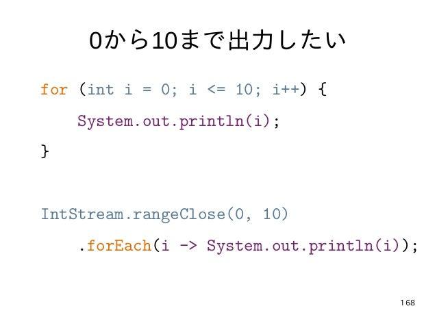 168 0から10まで出力したい for (int i = 0; i <= 10; i++) { System.out.println(i); } IntStream.rangeClose(0, 10) .forEach(i -> System...