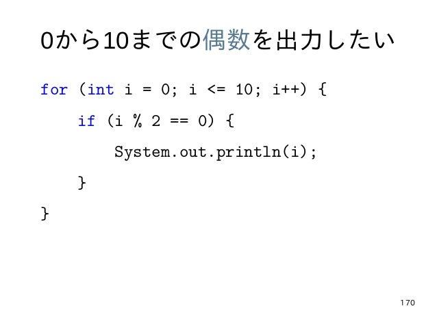 170 0から10までの偶数を出力したい for (int i = 0; i <= 10; i++) { if (i % 2 == 0) { System.out.println(i); } }