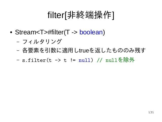 171 filter[非終端操作] ● Stream<T>#filter(T -> boolean) – フィルタリング – 各要素を引数に適用しtrueを返したもののみ残す – s.filter(t -> t != null) // null...