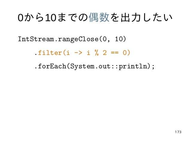 173 0から10までの偶数を出力したい IntStream.rangeClose(0, 10) .filter(i -> i % 2 == 0) .forEach(System.out::println);