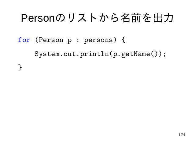 174 Personのリストから名前を出力 for (Person p : persons) { System.out.println(p.getName()); }