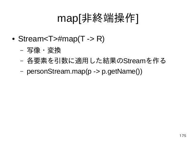 175 map[非終端操作] ● Stream<T>#map(T -> R) – 写像・変換 – 各要素を引数に適用した結果のStreamを作る – personStream.map(p -> p.getName())