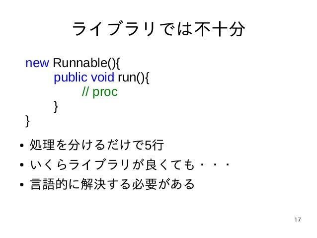 17 ライブラリでは不十分 new Runnable(){ public void run(){ // proc } } ● 処理を分けるだけで5行 ● いくらライブラリが良くても・・・ ● 言語的に解決する必要がある