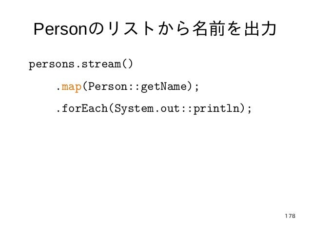 178 Personのリストから名前を出力 persons.stream() .map(Person::getName); .forEach(System.out::println);