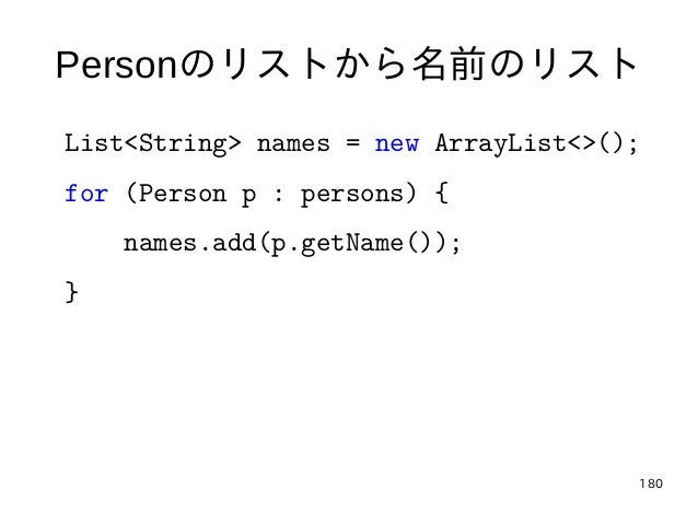 180 Personのリストから名前のリスト List<String> names = new ArrayList<>(); for (Person p : persons) { names.add(p.getName()); }