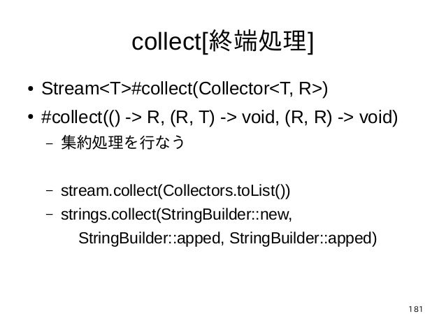181 collect[終端処理] ● Stream<T>#collect(Collector<T, R>) ● #collect(() -> R, (R, T) -> void, (R, R) -> void) – 集約処理を行なう – st...