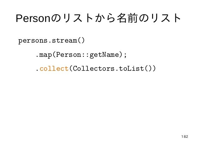 182 Personのリストから名前のリスト persons.stream() .map(Person::getName); .collect(Collectors.toList())