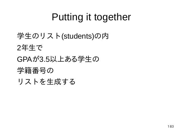 183 Putting it together 学生のリスト(students)の内 2年生で GPAが3.5以上ある学生の 学籍番号の リストを生成する