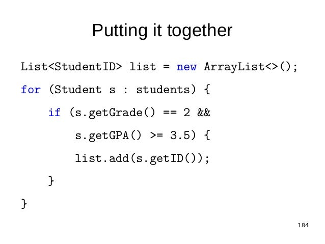 184 Putting it together List<StudentID> list = new ArrayList<>(); for (Student s : students) { if (s.getGrade() == 2 && s....