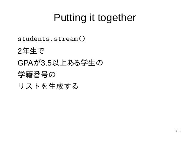 186 Putting it together students.stream() 2年生で GPAが3.5以上ある学生の 学籍番号の リストを生成する