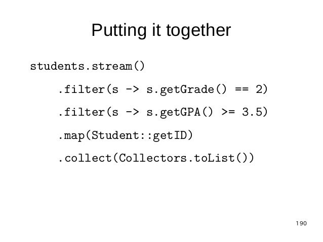 190 Putting it together students.stream() .filter(s -> s.getGrade() == 2) .filter(s -> s.getGPA() >= 3.5) .map(Student::ge...