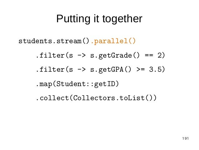 191 Putting it together students.stream().parallel() .filter(s -> s.getGrade() == 2) .filter(s -> s.getGPA() >= 3.5) .map(...