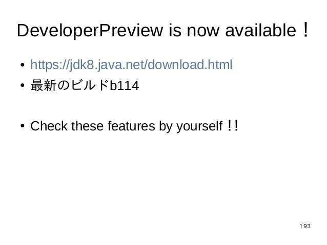 193 DeveloperPreview is now available! ● https://jdk8.java.net/download.html ● 最新のビルドb114 ● Check these features by yourse...
