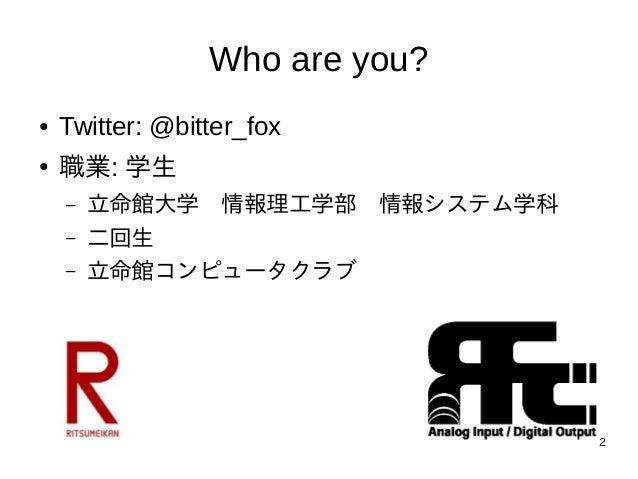 2 Who are you? ● Twitter: @bitter_fox ● 職業: 学生 – 立命館大学 情報理工学部 情報システム学科 – 二回生 – 立命館コンピュータクラブ