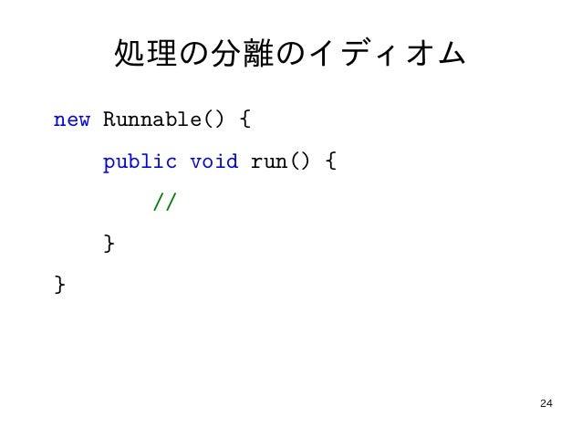 24 処理の分離のイディオム new Runnable() { public void run() { // } }