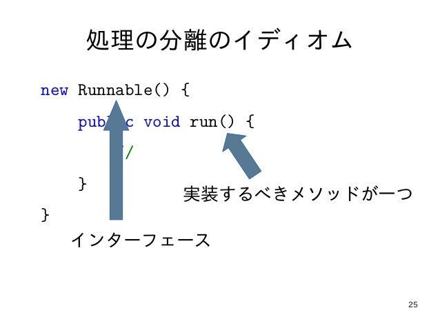 25 処理の分離のイディオム new Runnable() { public void run() { // } } 実装するべきメソッドが一つ インターフェース