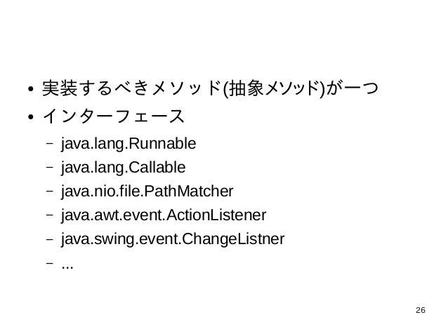 26 ● 実装するべきメソッド(抽象メソッド)が一つ ● インターフェース – java.lang.Runnable – java.lang.Callable – java.nio.file.PathMatcher – java.awt.eve...