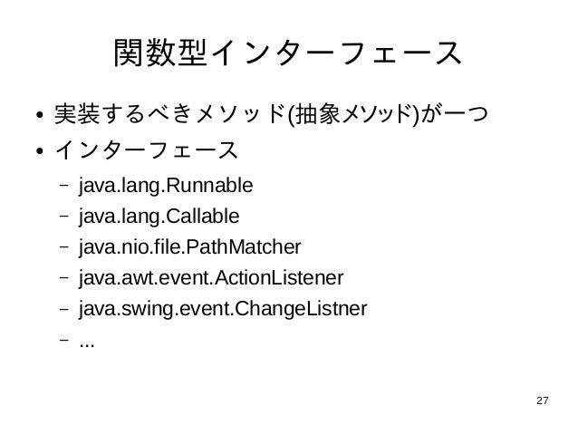 27 関数型インターフェース ● 実装するべきメソッド(抽象メソッド)が一つ ● インターフェース – java.lang.Runnable – java.lang.Callable – java.nio.file.PathMatcher – ...