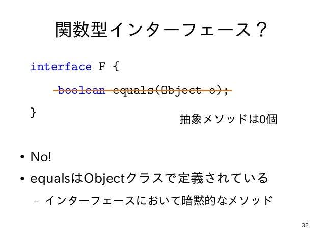 32 関数型インターフェース? interface F { boolean equals(Object o); } ● No! ● equalsはObjectクラスで定義されている – インターフェースにおいて暗黙的なメソッド 抽象メソッドは0個