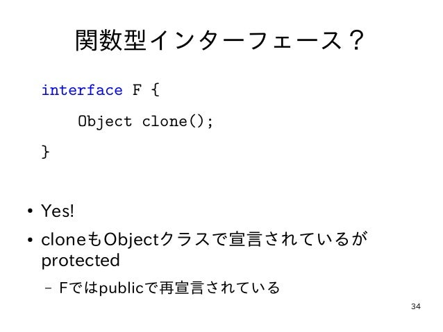 34 関数型インターフェース? interface F { Object clone(); } ● Yes! ● cloneもObjectクラスで宣言されているが protected – Fではpublicで再宣言されている