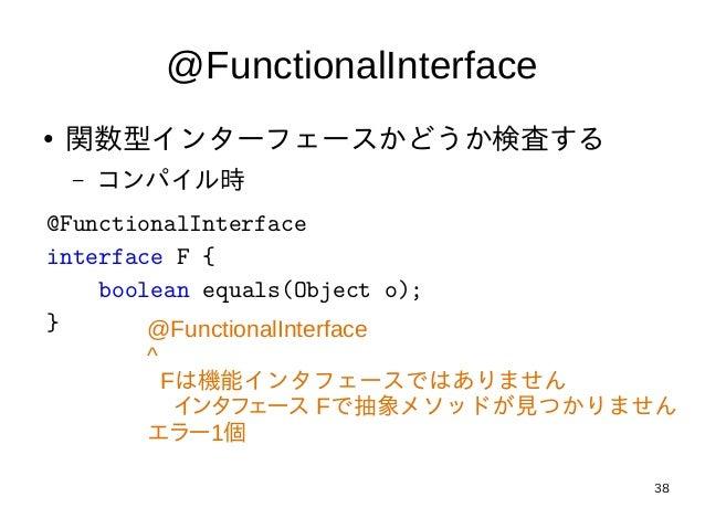 38 @FunctionalInterface ● 関数型インターフェースかどうか検査する – コンパイル時 @FunctionalInterface interface F { boolean equals(Object o); } @Fun...