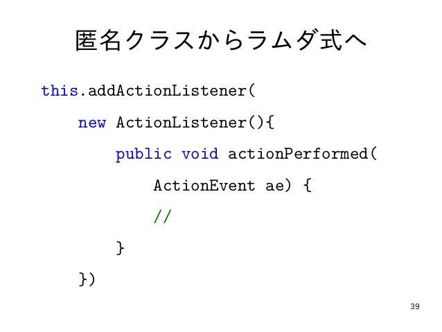 39 匿名クラスからラムダ式へ this.addActionListener( new ActionListener(){ public void actionPerformed( ActionEvent ae) { // } })