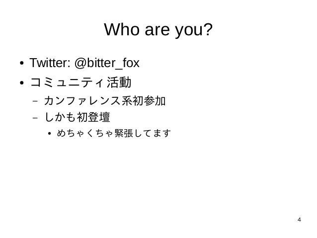 4 Who are you? ● Twitter: @bitter_fox ● コミュニティ活動 – カンファレンス系初参加 – しかも初登壇 ● めちゃくちゃ緊張してます