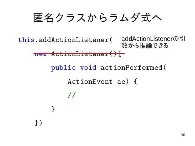 40 匿名クラスからラムダ式へ this.addActionListener( new ActionListener(){ public void actionPerformed( ActionEvent ae) { // } }) addAc...