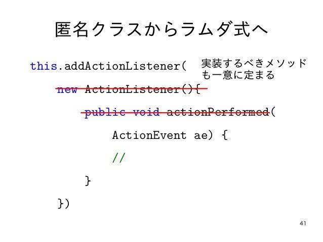 41 匿名クラスからラムダ式へ this.addActionListener( new ActionListener(){ public void actionPerformed( ActionEvent ae) { // } }) 実装するべ...