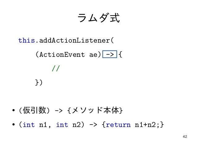 42 ラムダ式 this.addActionListener( (ActionEvent ae) -> { // }) ● (仮引数) -> {メソッド本体} ● (int n1, int n2) -> {return n1+n2;}