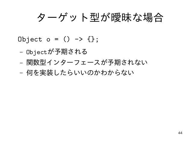 44 ターゲット型が曖昧な場合 Object o = () -> {}; – Objectが予期される – 関数型インターフェースが予期されない – 何を実装したらいいのかわからない