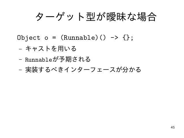 45 ターゲット型が曖昧な場合 Object o = (Runnable)() -> {}; – キャストを用いる – Runnableが予期される – 実装するべきインターフェースが分かる