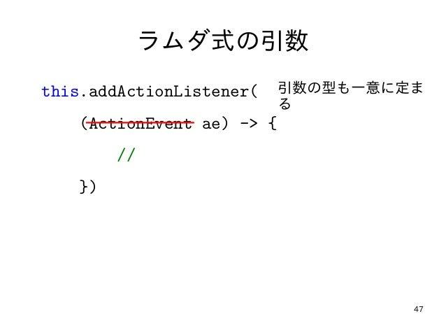 47 ラムダ式の引数 this.addActionListener( (ActionEvent ae) -> { // }) 引数の型も一意に定ま る