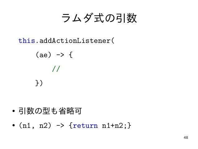 48 ラムダ式の引数 this.addActionListener( (ae) -> { // }) ● 引数の型も省略可 ● (n1, n2) -> {return n1+n2;}