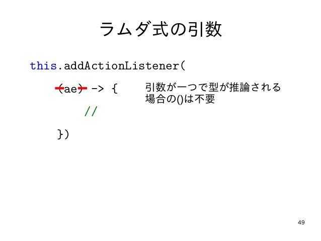 49 ラムダ式の引数 this.addActionListener( (ae) -> { // }) 引数が一つで型が推論される 場合の()は不要