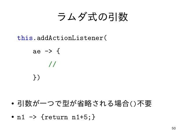 50 ラムダ式の引数 this.addActionListener( ae -> { // }) ● 引数が一つで型が省略される場合()不要 ● n1 -> {return n1+5;}