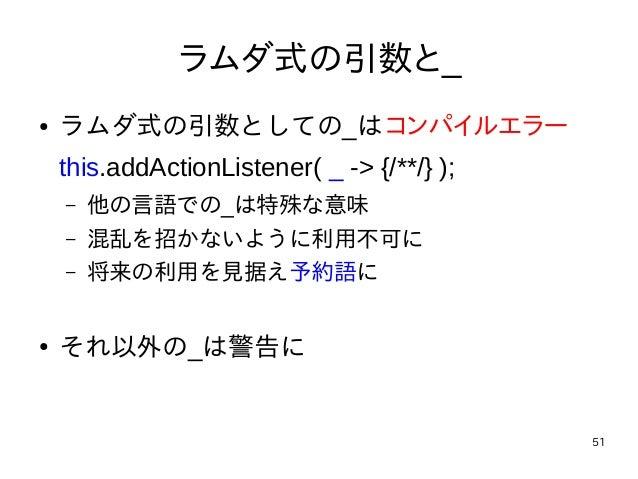 51 ラムダ式の引数と_ ● ラムダ式の引数としての_はコンパイルエラー this.addActionListener( _ -> {/**/} ); – 他の言語での_は特殊な意味 – 混乱を招かないように利用不可に – 将来の利用を見据え予...