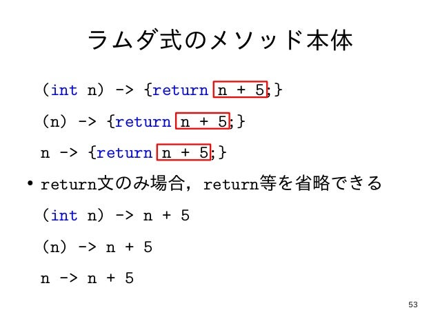 53 ラムダ式のメソッド本体 (int n) -> {return n + 5;} (n) -> {return n + 5;} n -> {return n + 5;} ● return文のみ場合,return等を省略できる (int n) ...