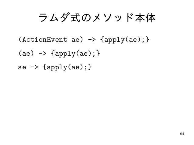 54 ラムダ式のメソッド本体 (ActionEvent ae) -> {apply(ae);} (ae) -> {apply(ae);} ae -> {apply(ae);}