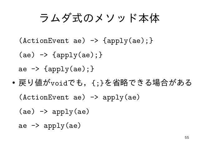 55 ラムダ式のメソッド本体 (ActionEvent ae) -> {apply(ae);} (ae) -> {apply(ae);} ae -> {apply(ae);} ● 戻り値がvoidでも,{;}を省略できる場合がある (Actio...
