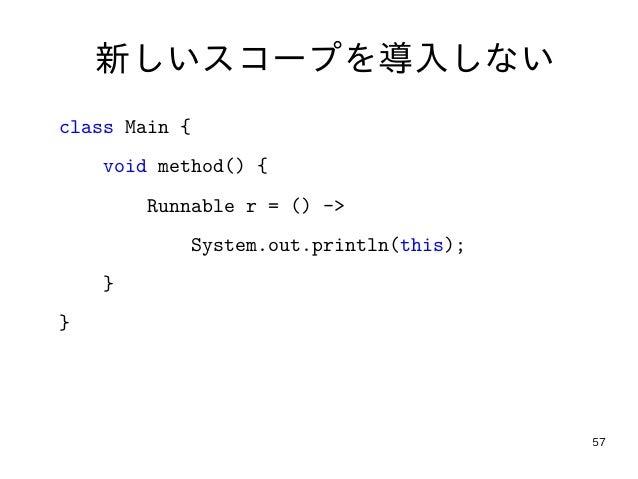 57 新しいスコープを導入しない class Main { void method() { Runnable r = () -> System.out.println(this); } }