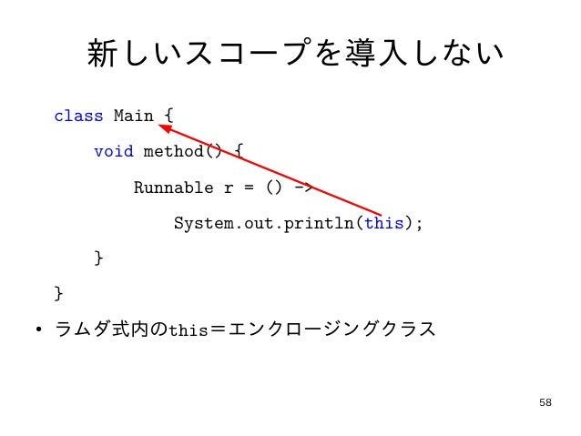 58 新しいスコープを導入しない class Main { void method() { Runnable r = () -> System.out.println(this); } } ● ラムダ式内のthis=エンクロージングクラス