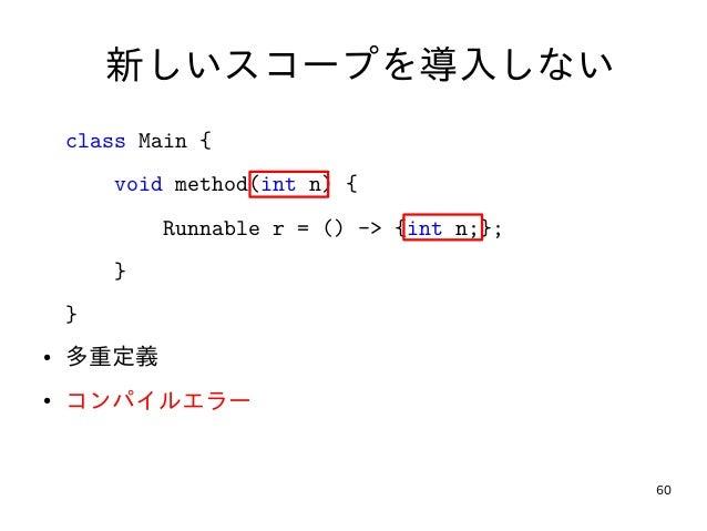 60 新しいスコープを導入しない class Main { void method(int n) { Runnable r = () -> {int n;}; } } ● 多重定義 ● コンパイルエラー