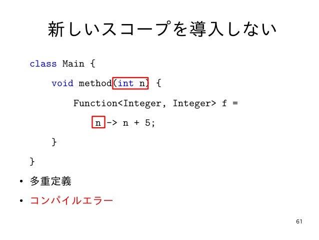 61 新しいスコープを導入しない class Main { void method(int n) { Function<Integer, Integer> f = n -> n + 5; } } ● 多重定義 ● コンパイルエラー